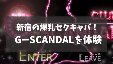 爆乳セクキャバ「G-SCANDAL」体験!新宿で3人のおっぱぶ嬢を堪能した感想
