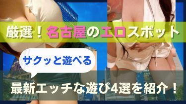 名古屋でおすすめ最強エロスポット4選!エッチな遊びはここでしろ【キャンパブ/出会い/見学店】